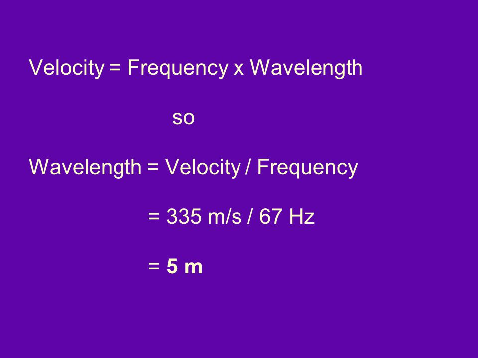 Velocity = Frequency x Wavelength so Wavelength = Velocity / Frequency = 335 m/s / 67 Hz = 5 m