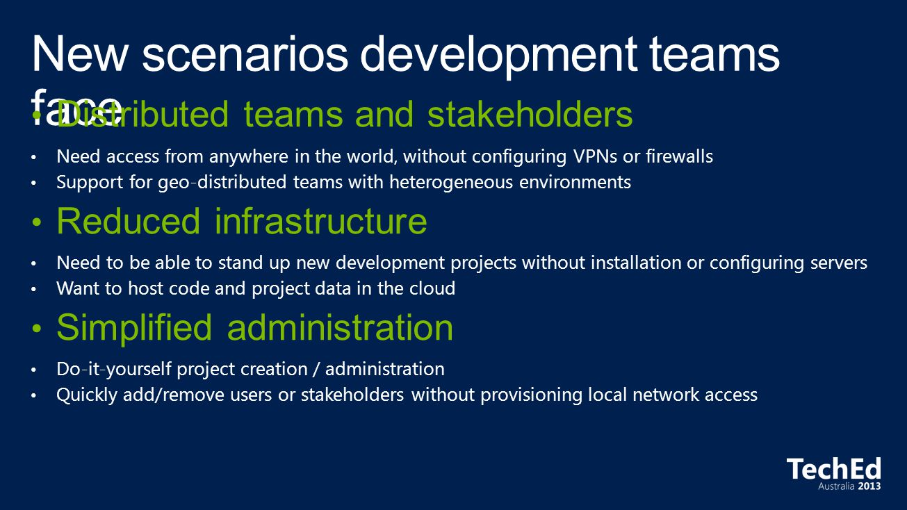 Distributed teams and stakeholders Need access from anywhere in the world, without configuring VPNs or firewalls Support for geo-distributed teams with heterogeneous environments Reduced infrastructure Need to be able to stand up new development projects without installation or configuring servers Want to host code and project data in the cloud Simplified administration Do-it-yourself project creation / administration Quickly add/remove users or stakeholders without provisioning local network access