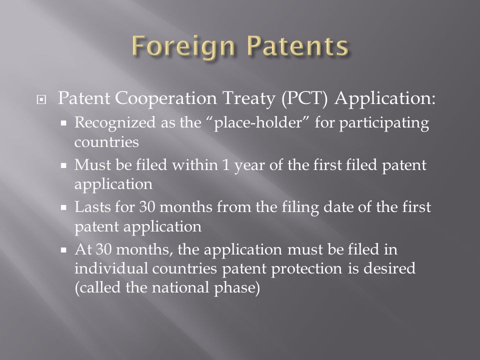  Patent Cooperation Treaty (PCT) Application:  Recognized as the place-holder for participating countries  Must be filed within 1 year of the first filed patent application  Lasts for 30 months from the filing date of the first patent application  At 30 months, the application must be filed in individual countries patent protection is desired (called the national phase)