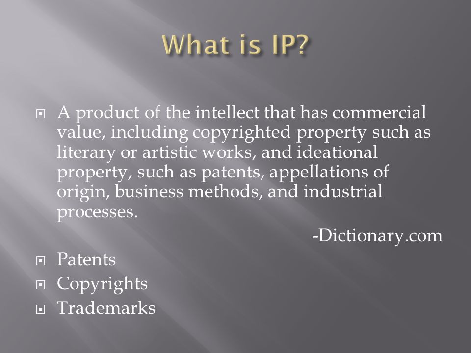  A product of the intellect that has commercial value, including copyrighted property such as literary or artistic works, and ideational property, such as patents, appellations of origin, business methods, and industrial processes.