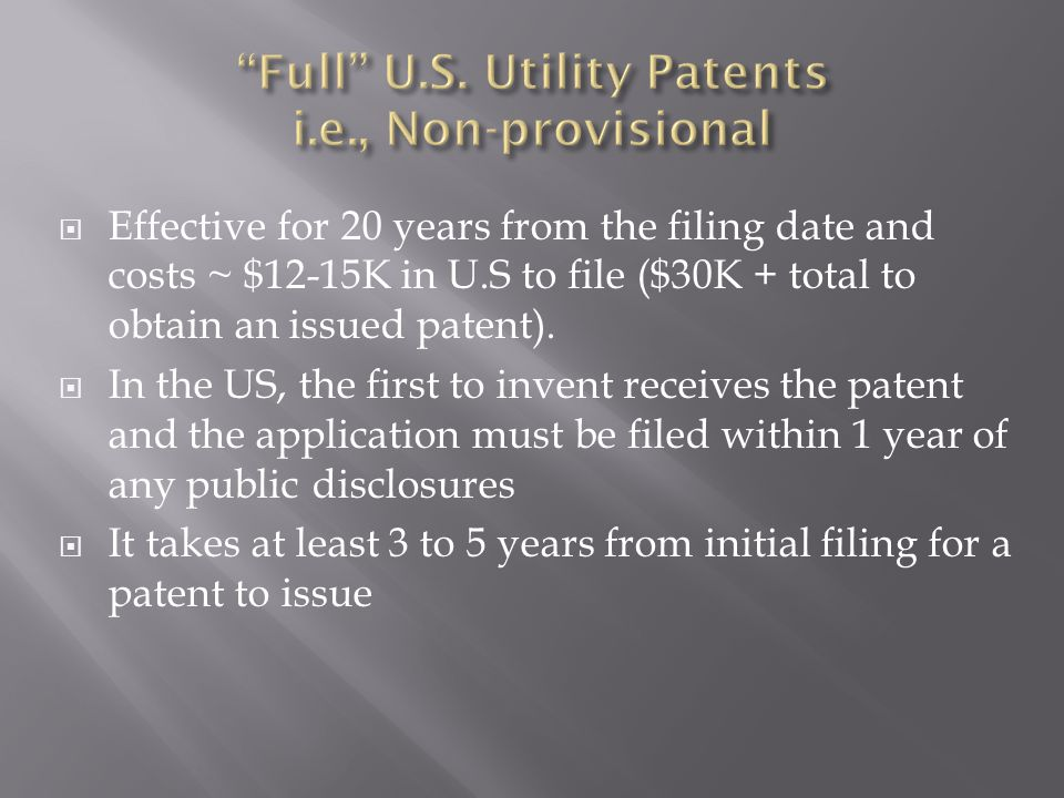  Effective for 20 years from the filing date and costs ~ $12-15K in U.S to file ($30K + total to obtain an issued patent).