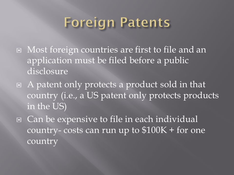  Most foreign countries are first to file and an application must be filed before a public disclosure  A patent only protects a product sold in that country (i.e., a US patent only protects products in the US)  Can be expensive to file in each individual country- costs can run up to $100K + for one country