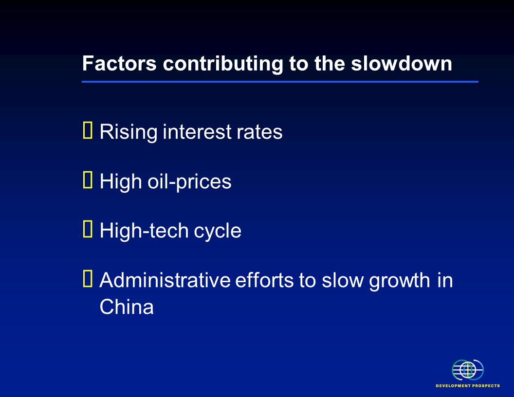 Factors contributing to the slowdown  Rising interest rates  High oil-prices  High-tech cycle  Administrative efforts to slow growth in China