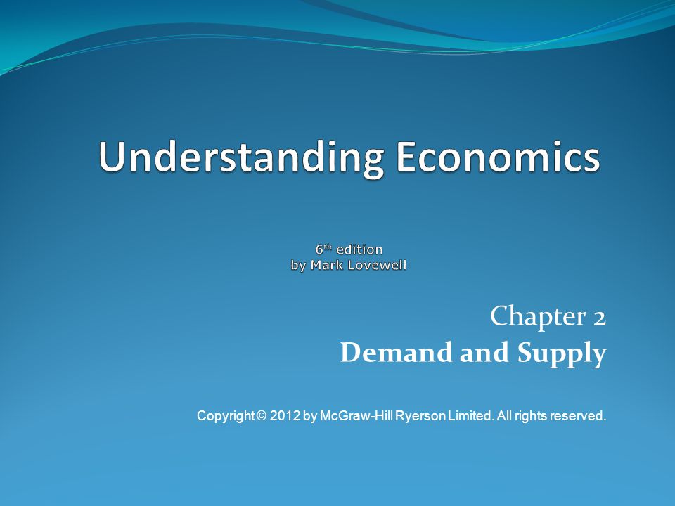 Chapter 2 Demand and Supply Copyright © 2012 by McGraw-Hill Ryerson Limited. All rights reserved.