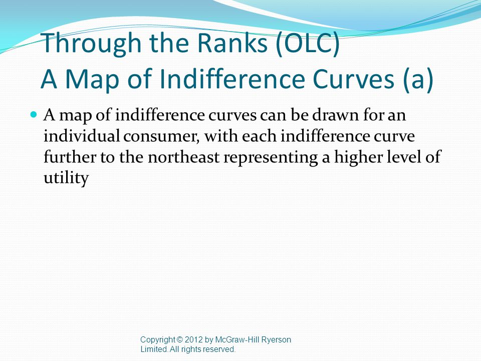 Through the Ranks (OLC) A Map of Indifference Curves (a) A map of indifference curves can be drawn for an individual consumer, with each indifference curve further to the northeast representing a higher level of utility Copyright © 2012 by McGraw-Hill Ryerson Limited.