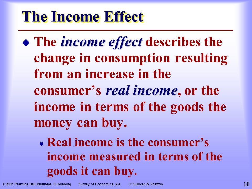 10 © 2005 Prentice Hall Business PublishingSurvey of Economics, 2/eO'Sullivan & Sheffrin The Income Effect income effect real income  The income effect describes the change in consumption resulting from an increase in the consumer's real income, or the income in terms of the goods the money can buy.