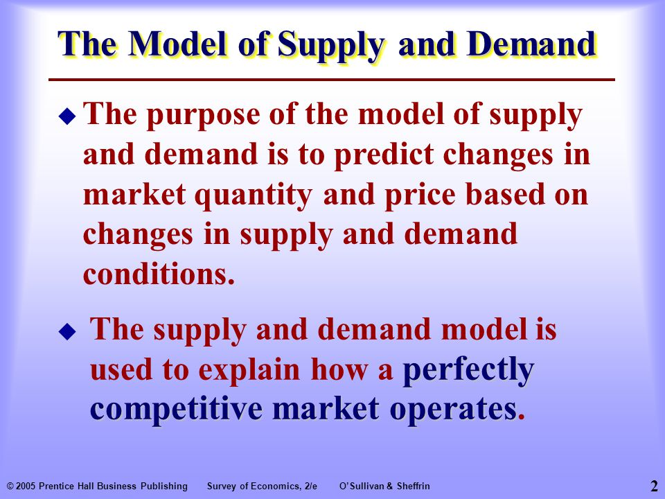 2 © 2005 Prentice Hall Business PublishingSurvey of Economics, 2/eO'Sullivan & Sheffrin The Model of Supply and Demand perfectly competitive market operates  The supply and demand model is used to explain how a perfectly competitive market operates.