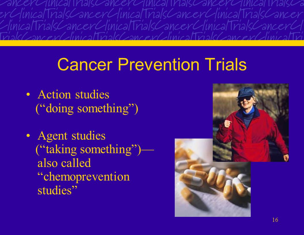 16 Cancer Prevention Trials Action studies ( doing something ) Agent studies ( taking something )— also called chemoprevention studies