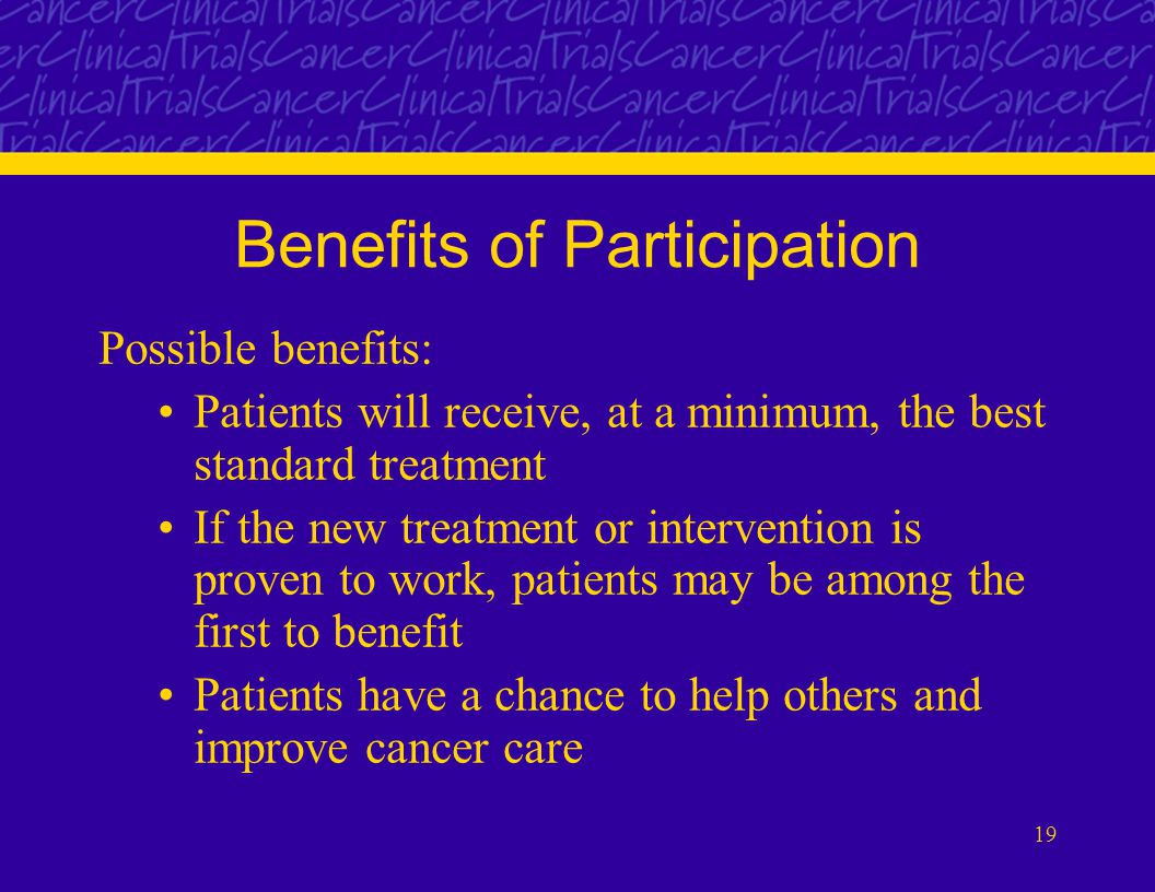 19 Benefits of Participation Possible benefits: Patients will receive, at a minimum, the best standard treatment If the new treatment or intervention is proven to work, patients may be among the first to benefit Patients have a chance to help others and improve cancer care