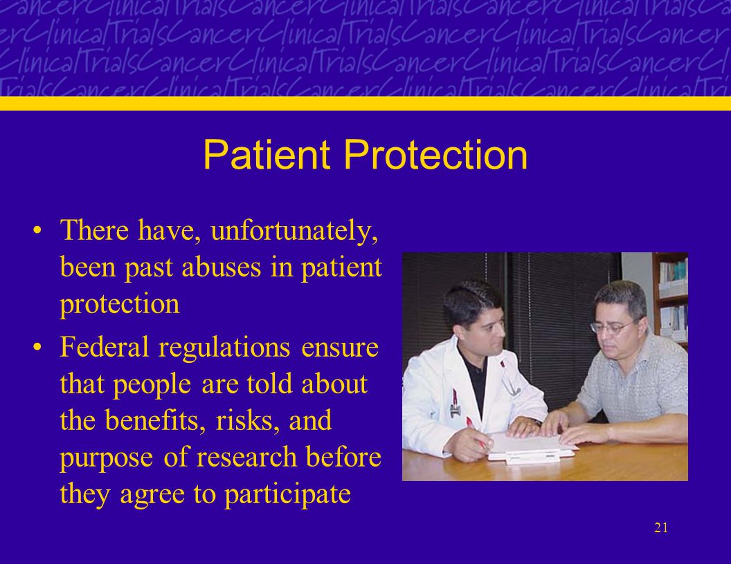 21 Patient Protection There have, unfortunately, been past abuses in patient protection Federal regulations ensure that people are told about the benefits, risks, and purpose of research before they agree to participate