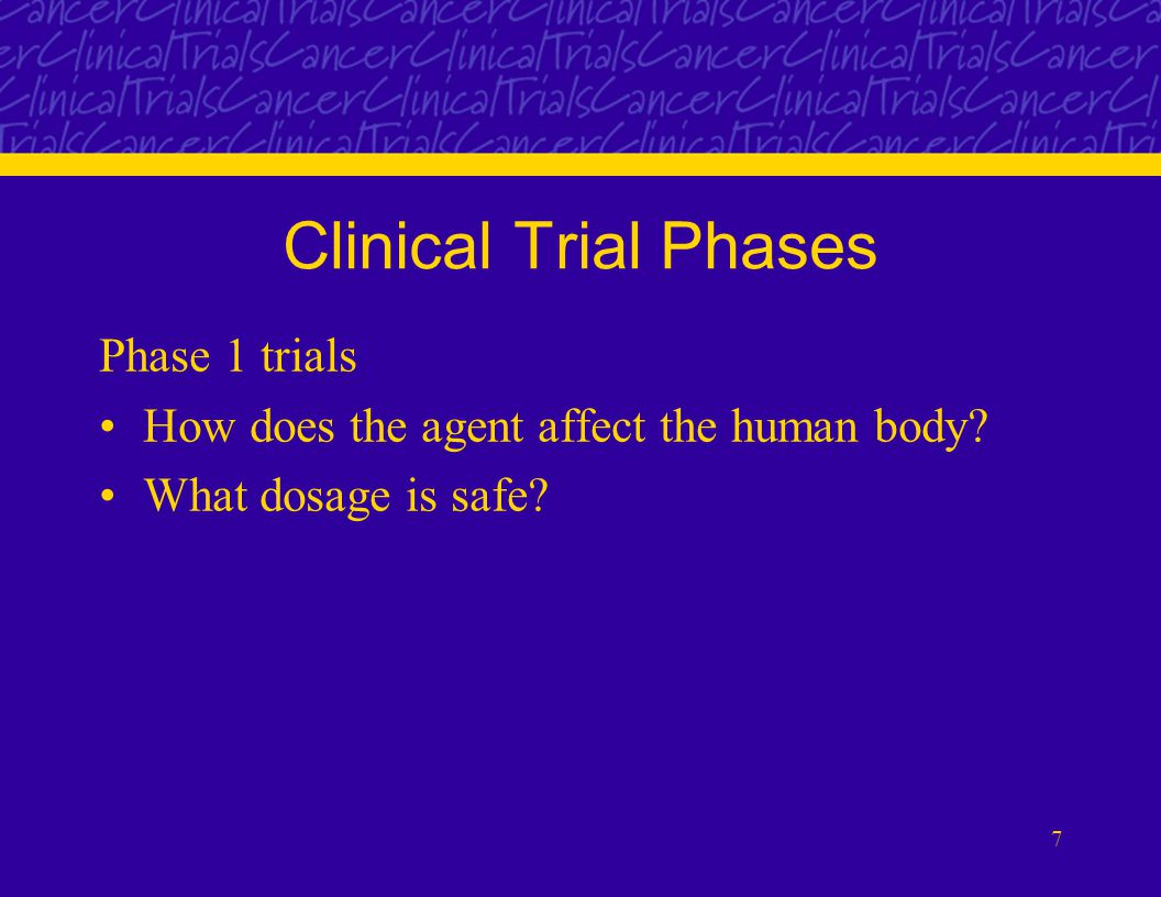 7 Clinical Trial Phases Phase 1 trials How does the agent affect the human body.
