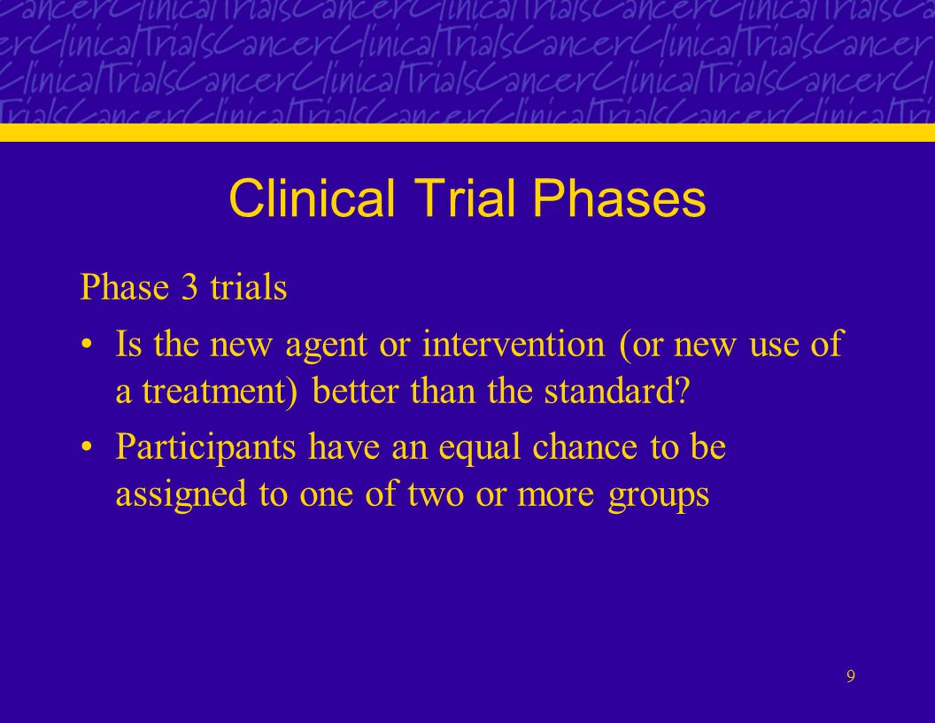 9 Clinical Trial Phases Phase 3 trials Is the new agent or intervention (or new use of a treatment) better than the standard.