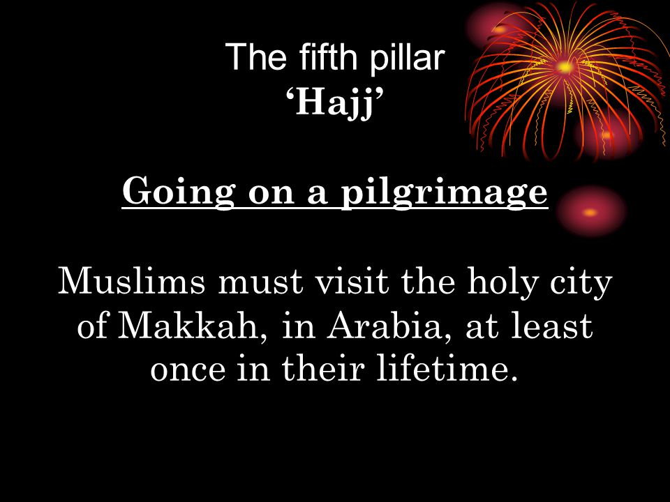 The fifth pillar 'Hajj' Going on a pilgrimage Muslims must visit the holy city of Makkah, in Arabia, at least once in their lifetime.