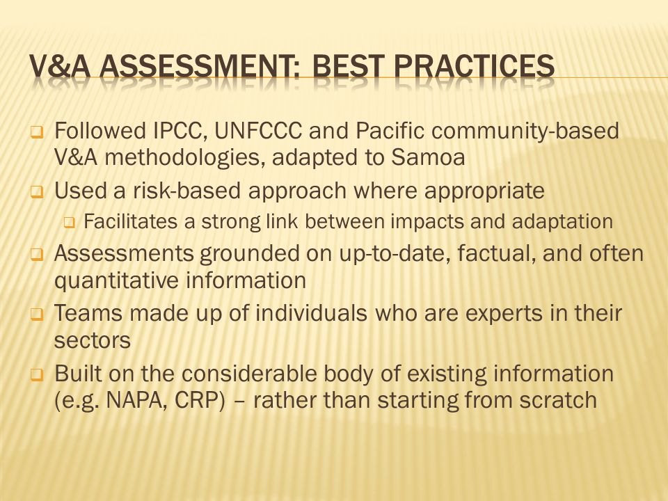  Followed IPCC, UNFCCC and Pacific community-based V&A methodologies, adapted to Samoa  Used a risk-based approach where appropriate  Facilitates a strong link between impacts and adaptation  Assessments grounded on up-to-date, factual, and often quantitative information  Teams made up of individuals who are experts in their sectors  Built on the considerable body of existing information (e.g.