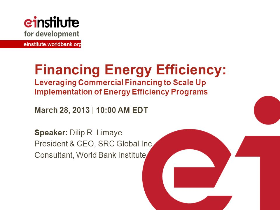 einstitute.worldbank.org Financing Energy Efficiency: Leveraging Commercial Financing to Scale Up Implementation of Energy Efficiency Programs March 28, 2013 | 10:00 AM EDT Speaker: Dilip R.