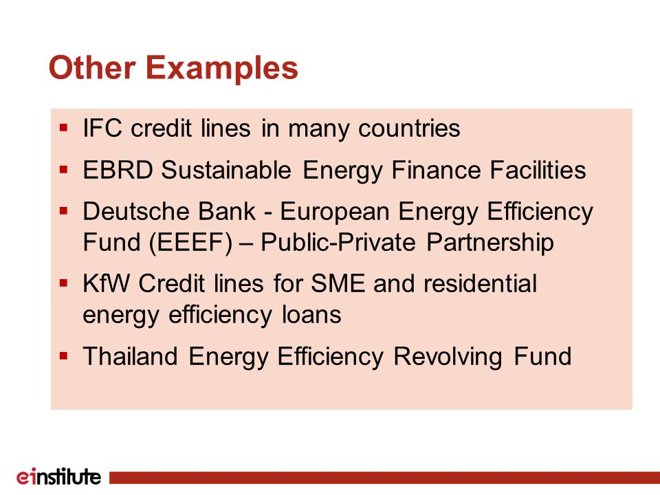 Other Examples  IFC credit lines in many countries  EBRD Sustainable Energy Finance Facilities  Deutsche Bank - European Energy Efficiency Fund (EEEF) – Public-Private Partnership  KfW Credit lines for SME and residential energy efficiency loans  Thailand Energy Efficiency Revolving Fund