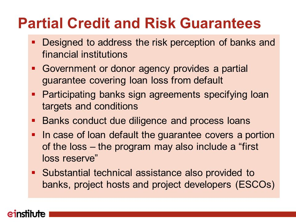 Partial Credit and Risk Guarantees  Designed to address the risk perception of banks and financial institutions  Government or donor agency provides a partial guarantee covering loan loss from default  Participating banks sign agreements specifying loan targets and conditions  Banks conduct due diligence and process loans  In case of loan default the guarantee covers a portion of the loss – the program may also include a first loss reserve  Substantial technical assistance also provided to banks, project hosts and project developers (ESCOs)