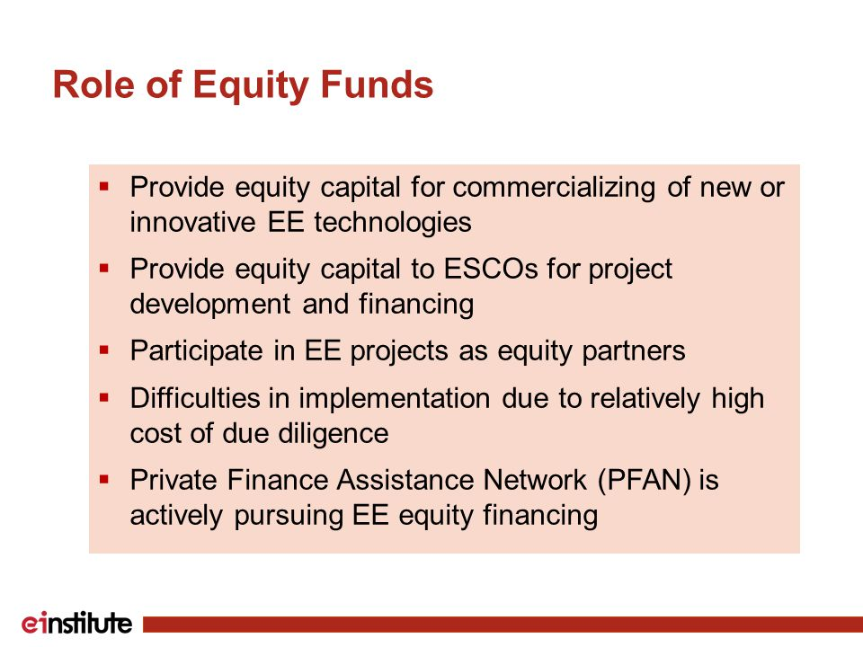 Role of Equity Funds  Provide equity capital for commercializing of new or innovative EE technologies  Provide equity capital to ESCOs for project development and financing  Participate in EE projects as equity partners  Difficulties in implementation due to relatively high cost of due diligence  Private Finance Assistance Network (PFAN) is actively pursuing EE equity financing