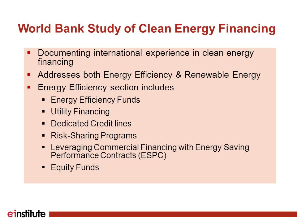 World Bank Study of Clean Energy Financing  Documenting international experience in clean energy financing  Addresses both Energy Efficiency & Renewable Energy  Energy Efficiency section includes  Energy Efficiency Funds  Utility Financing  Dedicated Credit lines  Risk-Sharing Programs  Leveraging Commercial Financing with Energy Saving Performance Contracts (ESPC)  Equity Funds