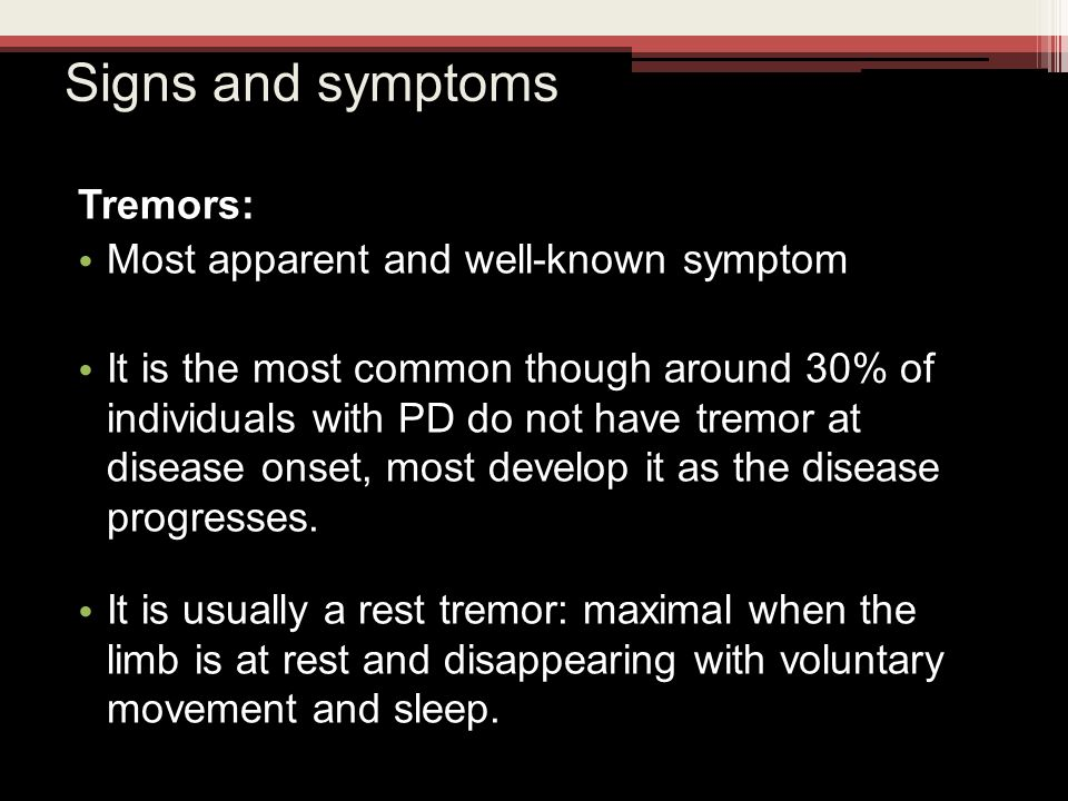 Signs and symptoms Tremors: Most apparent and well-known symptom It is the most common though around 30% of individuals with PD do not have tremor at disease onset, most develop it as the disease progresses.