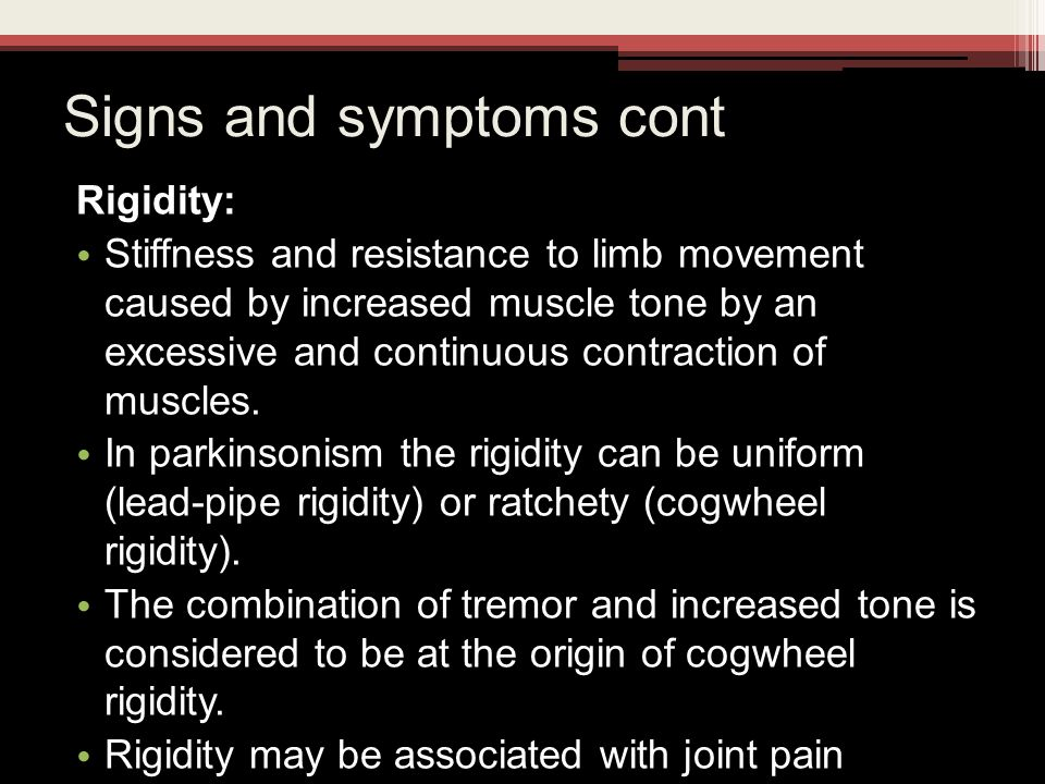 Signs and symptoms cont Rigidity: Stiffness and resistance to limb movement caused by increased muscle tone by an excessive and continuous contraction of muscles.