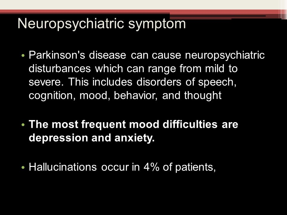 Neuropsychiatric symptom Parkinson s disease can cause neuropsychiatric disturbances which can range from mild to severe.