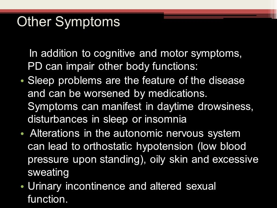 Other Symptoms In addition to cognitive and motor symptoms, PD can impair other body functions: Sleep problems are the feature of the disease and can be worsened by medications.
