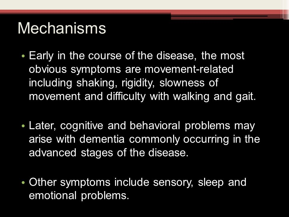 Mechanisms Early in the course of the disease, the most obvious symptoms are movement-related including shaking, rigidity, slowness of movement and difficulty with walking and gait.