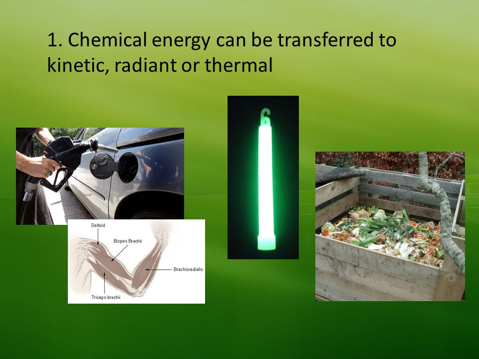 1. Chemical energy can be transferred to kinetic, radiant or thermal