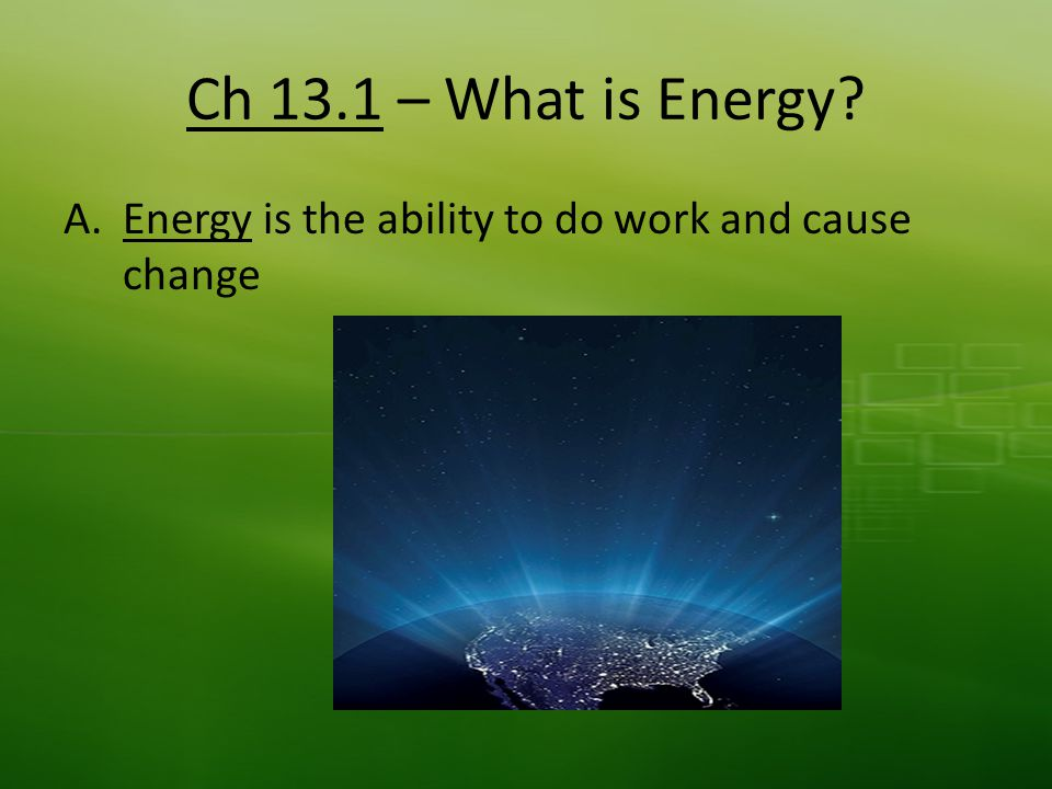 Ch 13.1 – What is Energy A.Energy is the ability to do work and cause change
