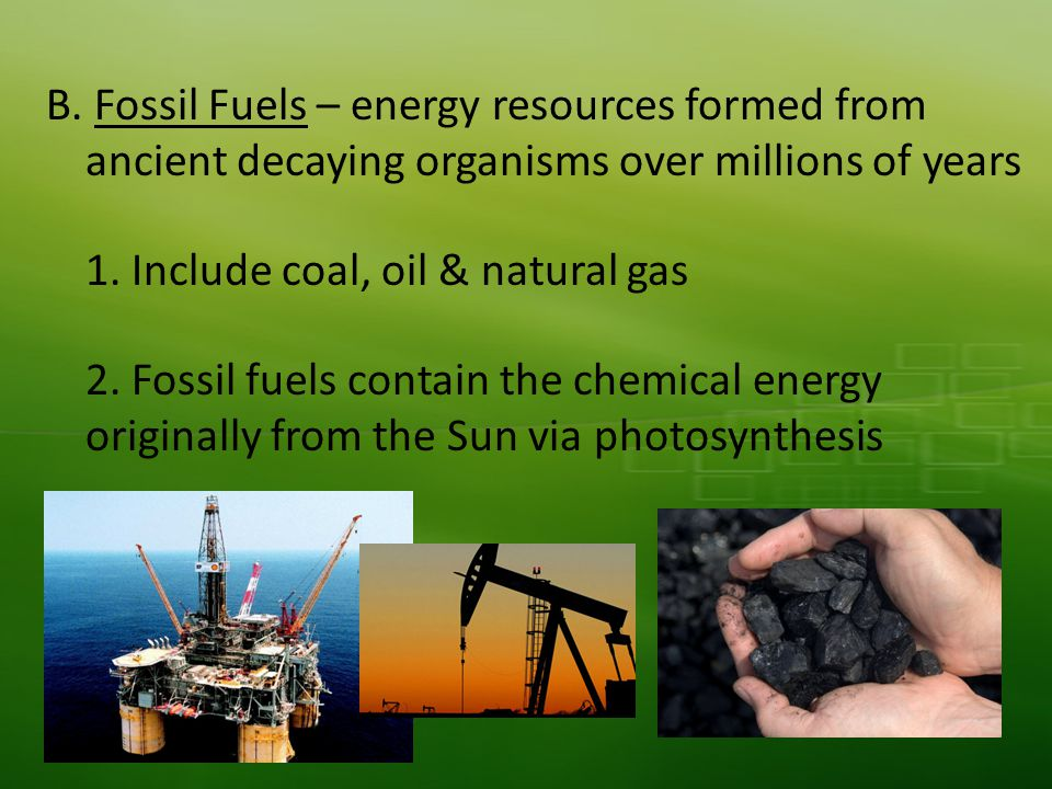 B. Fossil Fuels – energy resources formed from ancient decaying organisms over millions of years 1.
