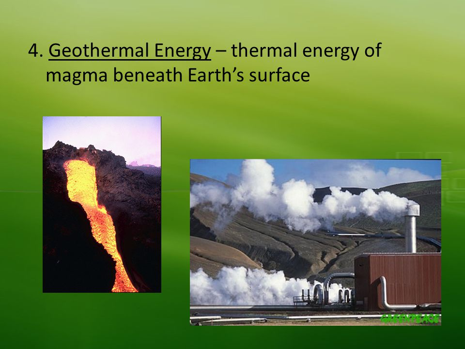 4. Geothermal Energy – thermal energy of magma beneath Earth's surface