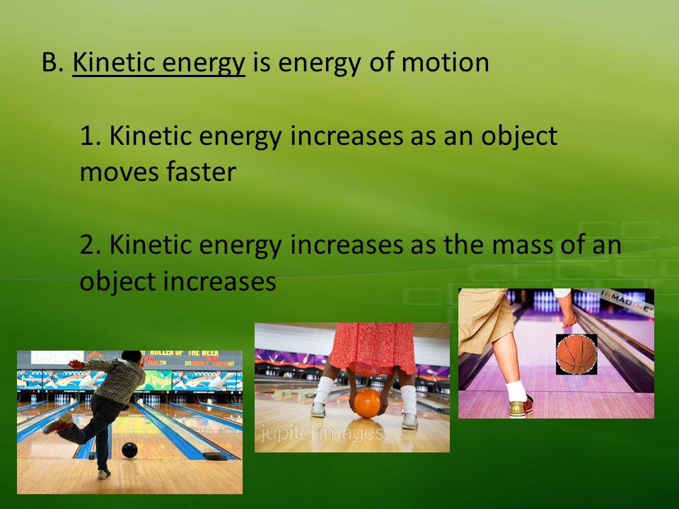 B. Kinetic energy is energy of motion 1. Kinetic energy increases as an object moves faster 2.