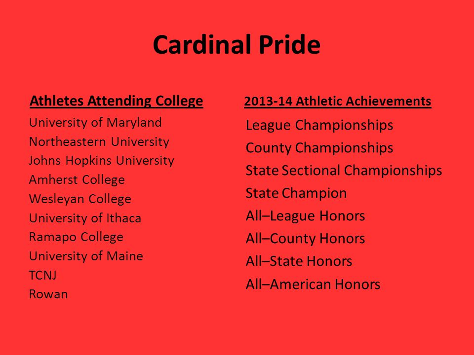 Cardinal Pride Athletes Attending College University of Maryland Northeastern University Johns Hopkins University Amherst College Wesleyan College University of Ithaca Ramapo College University of Maine TCNJ Rowan 2013-14 Athletic Achievements League Championships County Championships State Sectional Championships State Champion All–League Honors All–County Honors All–State Honors All–American Honors
