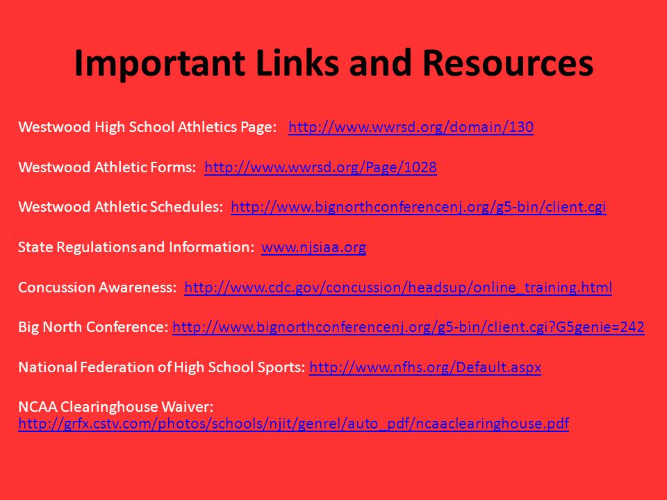 Important Links and Resources Westwood High School Athletics Page: http://www.wwrsd.org/domain/130http://www.wwrsd.org/domain/130 Westwood Athletic Forms: http://www.wwrsd.org/Page/1028http://www.wwrsd.org/Page/1028 Westwood Athletic Schedules: http://www.bignorthconferencenj.org/g5-bin/client.cgihttp://www.bignorthconferencenj.org/g5-bin/client.cgi State Regulations and Information: www.njsiaa.orgwww.njsiaa.org Concussion Awareness: http://www.cdc.gov/concussion/headsup/online_training.htmlhttp://www.cdc.gov/concussion/headsup/online_training.html Big North Conference: http://www.bignorthconferencenj.org/g5-bin/client.cgi G5genie=242http://www.bignorthconferencenj.org/g5-bin/client.cgi G5genie=242 National Federation of High School Sports: http://www.nfhs.org/Default.aspxhttp://www.nfhs.org/Default.aspx NCAA Clearinghouse Waiver: http://grfx.cstv.com/photos/schools/njit/genrel/auto_pdf/ncaaclearinghouse.pdf http://grfx.cstv.com/photos/schools/njit/genrel/auto_pdf/ncaaclearinghouse.pdf