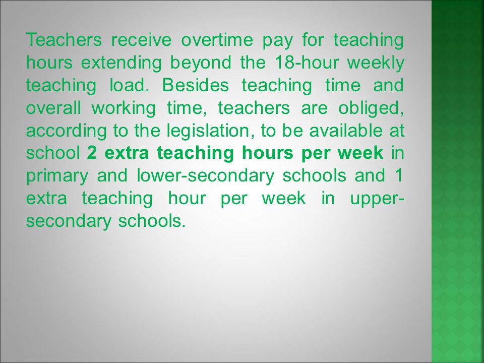 The compulsory weekly load is 25 teaching hours for pre-primary school teachers; 18 teaching hours for teachers in special pre-primary schools, and in mainstream primary, lower-secondary and upper-secondary schools; and 15 teaching hours for teachers in teacher training colleges.