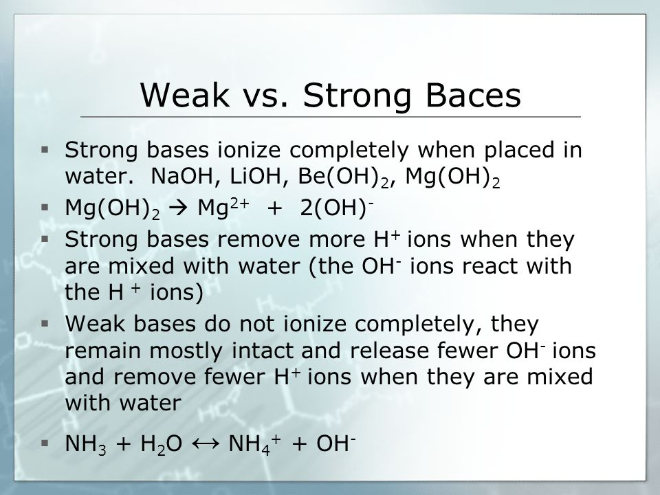 Weak vs. Strong Baces  Strong bases ionize completely when placed in water.
