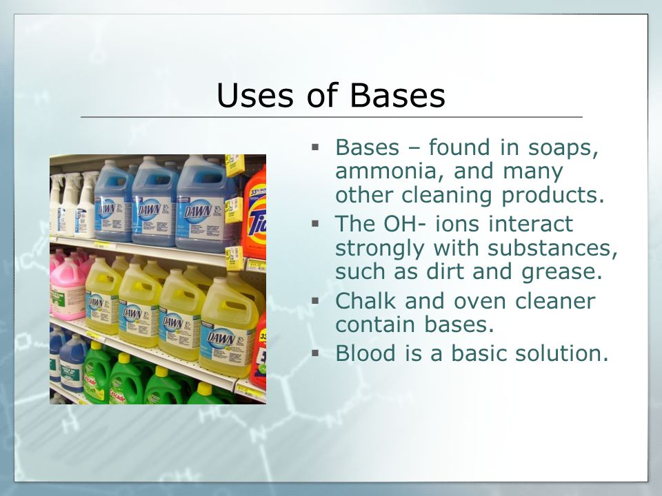 Uses of Bases  Bases – found in soaps, ammonia, and many other cleaning products.