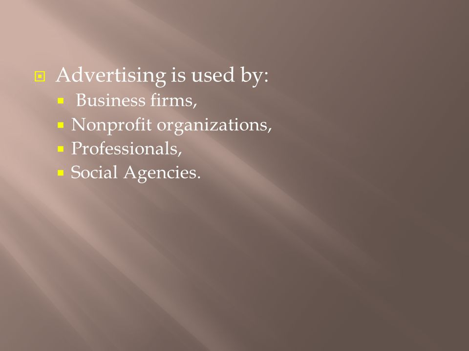  Advertising is used by:  Business firms,  Nonprofit organizations,  Professionals,  Social Agencies.