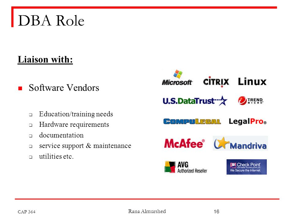 Rana Almurshed 16 DBA Role Liaison with: Software Vendors  Education/training needs  Hardware requirements  documentation  service support & maintenance  utilities etc.