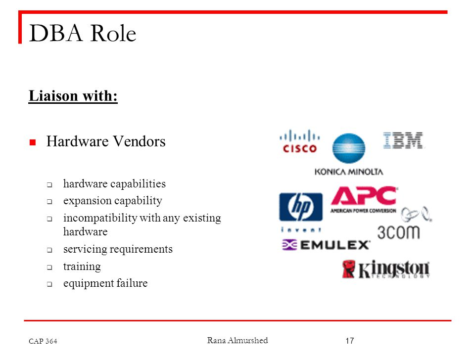 Rana Almurshed 17 DBA Role Liaison with: Hardware Vendors  hardware capabilities  expansion capability  incompatibility with any existing hardware  servicing requirements  training  equipment failure CAP 364