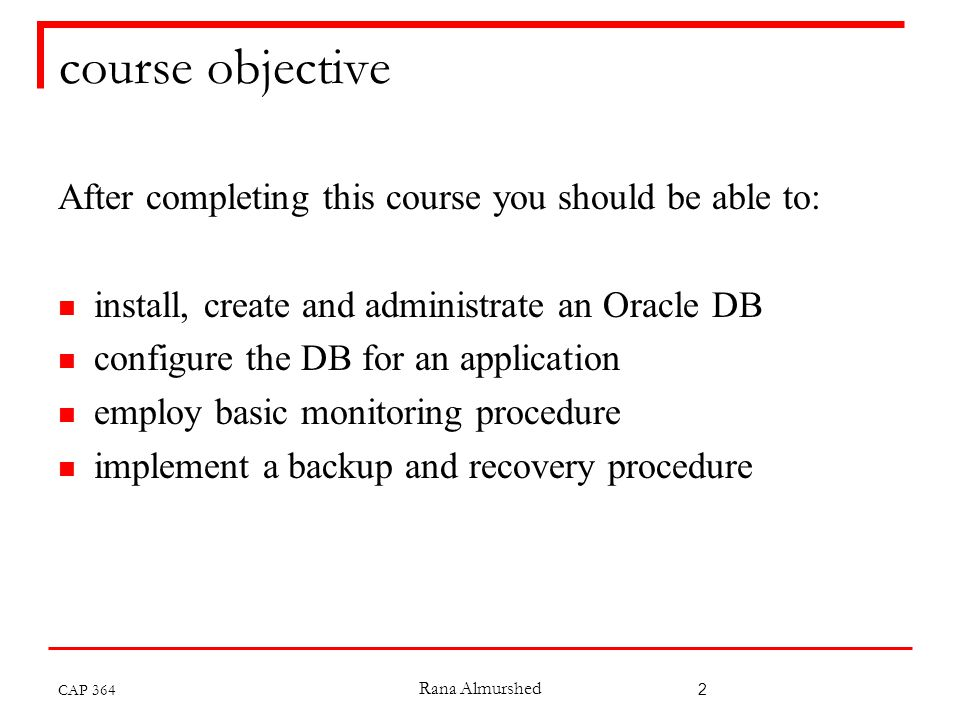 Rana Almurshed 2 course objective After completing this course you should be able to: install, create and administrate an Oracle DB configure the DB for an application employ basic monitoring procedure implement a backup and recovery procedure CAP 364