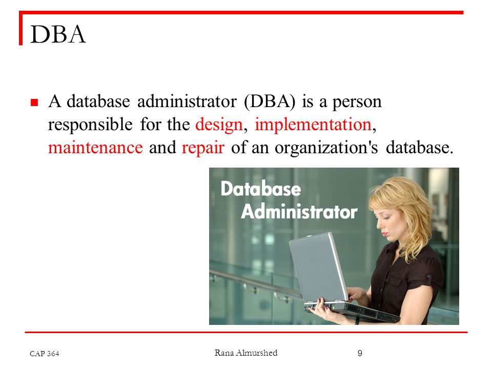Rana Almurshed 9 DBA A database administrator (DBA) is a person responsible for the design, implementation, maintenance and repair of an organization s database.