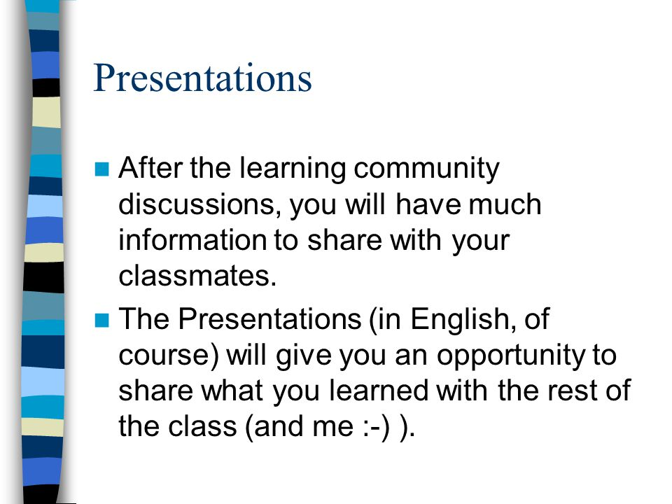 Presentations After the learning community discussions, you will have much information to share with your classmates.