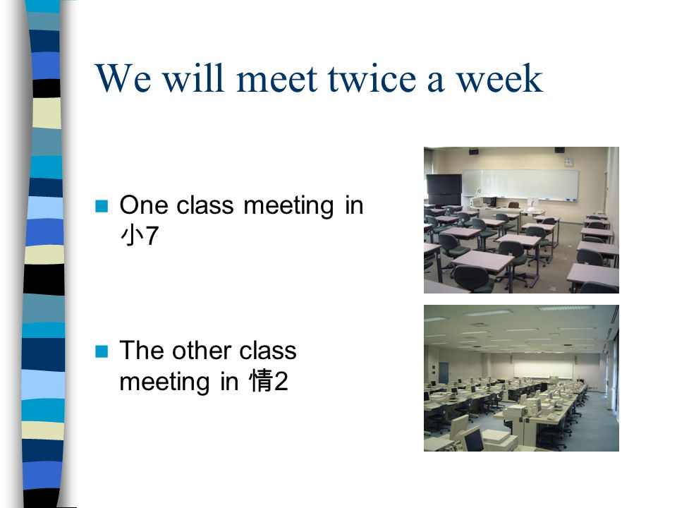 We will meet twice a week One class meeting in 小 7 The other class meeting in 情 2