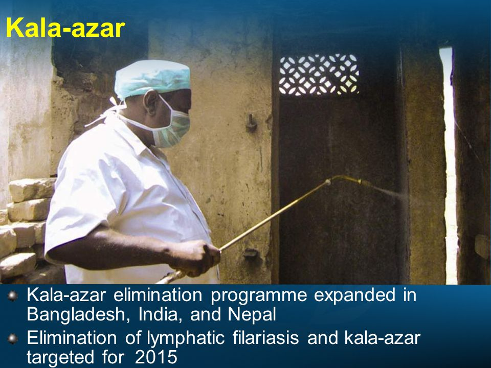 Kala-azar Kala-azar elimination programme expanded in Bangladesh, India, and Nepal Elimination of lymphatic filariasis and kala-azar targeted for 2015