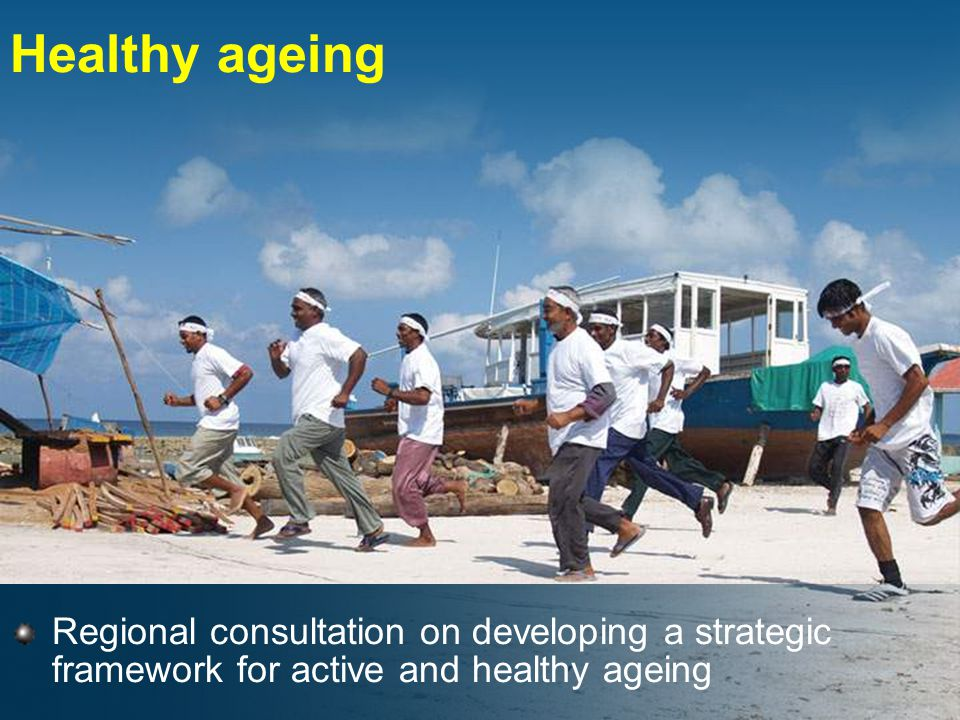 Healthy ageing Regional consultation on developing a strategic framework for active and healthy ageing