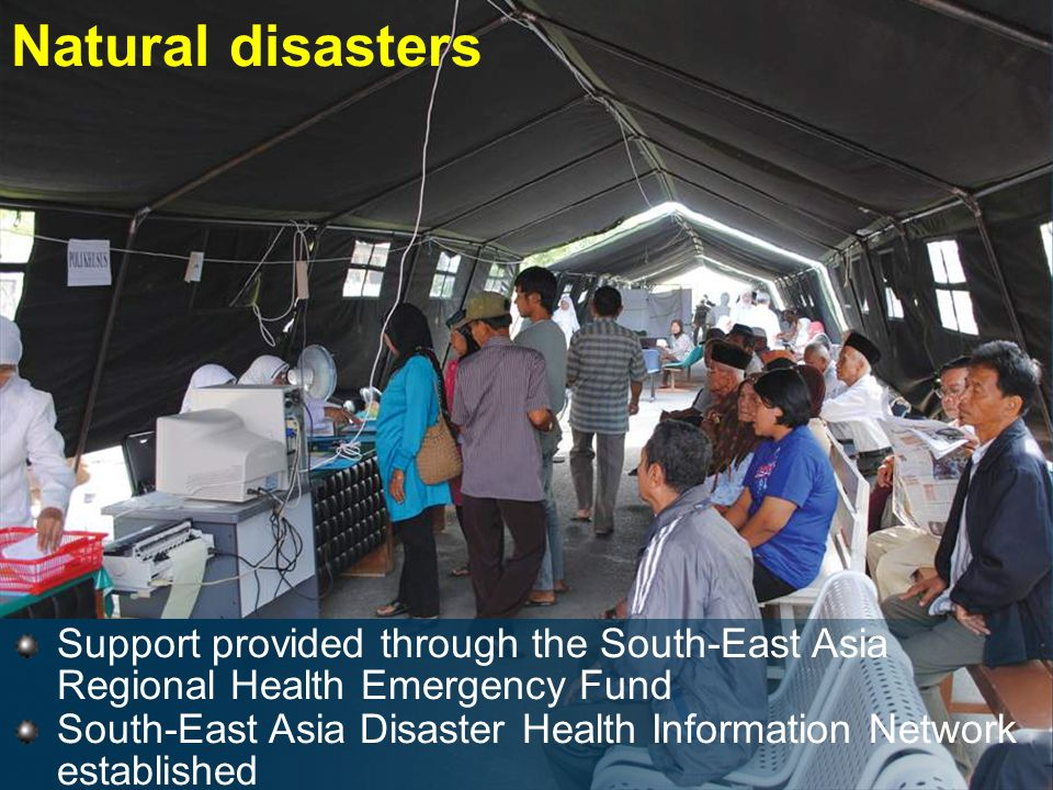 Natural disasters Support provided through the South-East Asia Regional Health Emergency Fund South-East Asia Disaster Health Information Network established