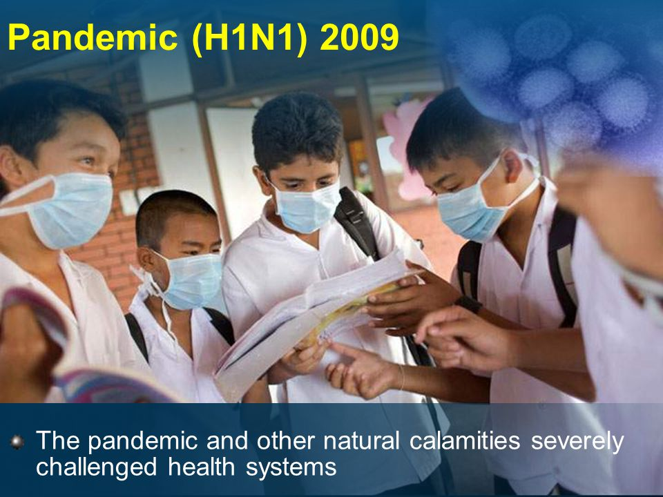 Pandemic (H1N1) 2009 The pandemic and other natural calamities severely challenged health systems