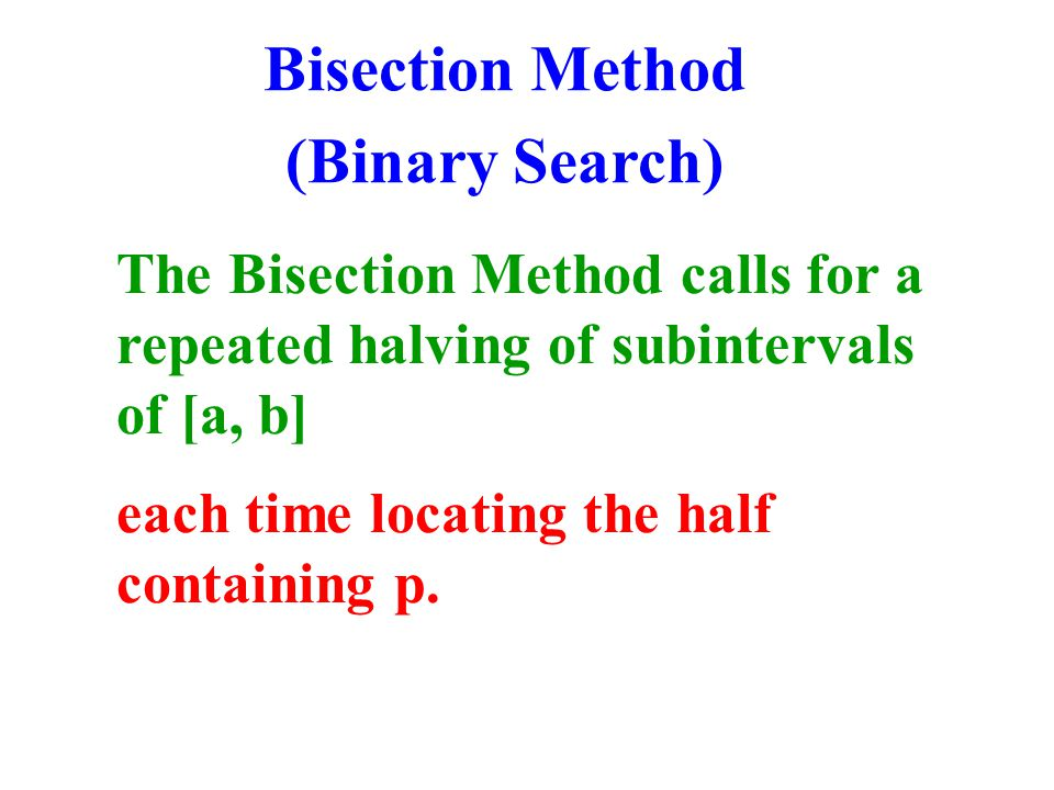 The Bisection Method calls for a repeated halving of subintervals of [a, b] each time locating the half containing p.